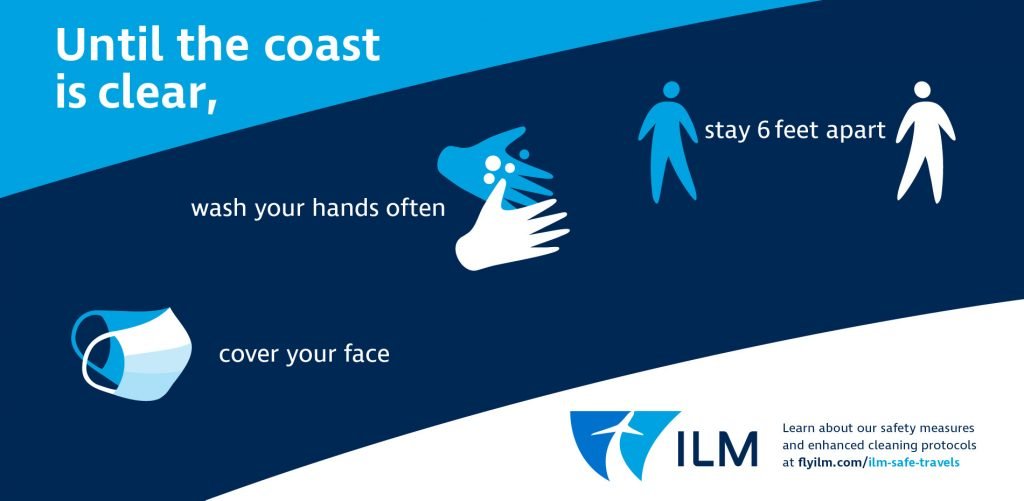 Until the coast is clear, cover your face, wash your hands often, stay 6 feet apart. Learn about ILM's safety measures and enhanced cleaning protocols at flyilm.com/ilm-safe-travels